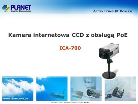 Www.planet.com.tw ICA-700 Kamera internetowa CCD z obsługą PoE Copyright © PLANET Technology Corporation. All rights reserved.
