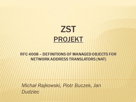 ZST PROJEKT RFC 4008 – DEFINITIONS OF MANAGED OBJECTS FOR NETWORK ADDRESS TRANSLATORS (NAT) Michał Rajkowski, Piotr Buczek, Jan Dudziec.