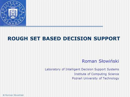 ROUGH SET BASED DECISION SUPPORT Roman Słowiński Laboratory of Intelligent Decision Support Systems Institute of Computing Science Poznań University of.