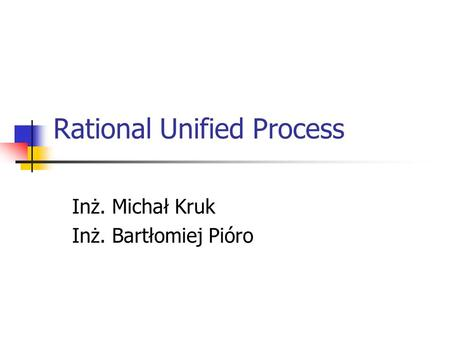 Rational Unified Process Inż. Michał Kruk Inż. Bartłomiej Pióro.