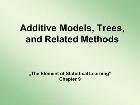 Additive Models, Trees, and Related Methods The Element of Statistical Learning Chapter 9.