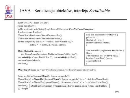 101 JAVA - Serializacja obiektów, interfejs Serializable import java.io.*; import java.util.*; public class Prog88{ public static void main(String [] arg)
