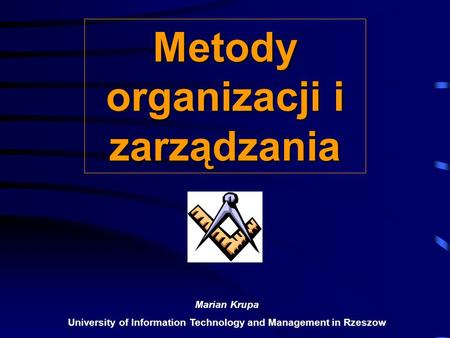 Metody organizacji i zarządzania Marian Krupa University of Information Technology and Management in Rzeszow.