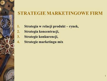 1 STRATEGIE MARKETINGOWE FIRM 1.Strategia w relacji produkt – rynek, 2.Strategia koncentracji, 3.Strategie konkurencji, 4.Strategie marketingu mix.