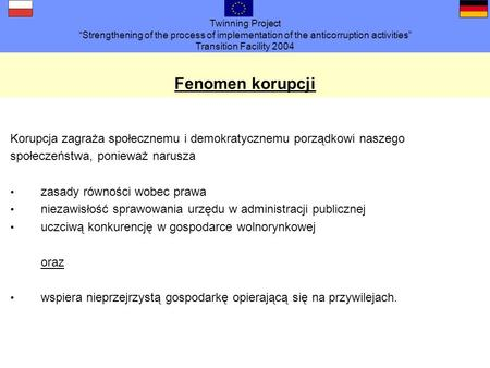 Twinning Project Strengthening of the process of implementation of the anticorruption activities Transition Facility 2004 Fenomen korupcji Korupcja zagraża.