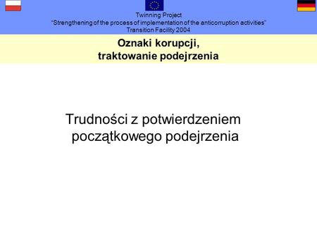 Twinning Project Strengthening of the process of implementation of the anticorruption activities Transition Facility 2004 Oznaki korupcji, traktowanie.