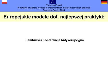 Twinning Project Strengthening of the process of implementation of the anticorruption activities Transition Facility 2004 Europejskie modele dot. najlepszej.