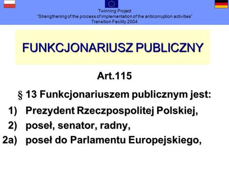 Twinning Project Strengthening of the process of implementation of the anticorruption activities Transition Facility 2004 FUNKCJONARIUSZ PUBLICZNY Art.115.