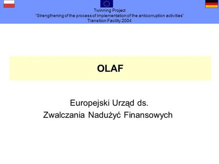 Twinning Project Strengthening of the process of implementation of the anticorruption activities Transition Facility 2004 OLAF Europejski Urząd ds. Zwalczania.