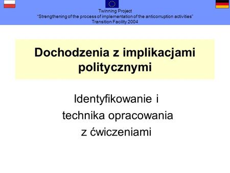 Twinning Project Strengthening of the process of implementation of the anticorruption activities Transition Facility 2004 Dochodzenia z implikacjami politycznymi.