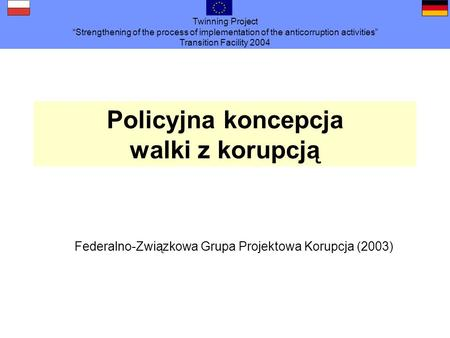 Twinning Project Strengthening of the process of implementation of the anticorruption activities Transition Facility 2004 Polizeiliche Konzeption zur Bekämpfung.