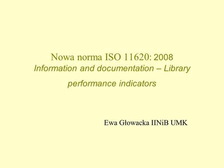 Nowa norma ISO 11620: 2008 Information and documentation – Library performance indicators Ewa Głowacka IINiB UMK.