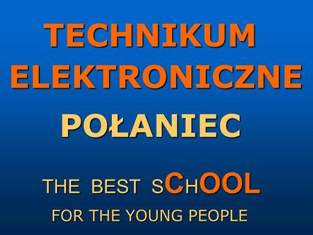 TECHNIKUM ELEKTRONICZNE POŁANIEC THE BEST S C H OOL FOR THE YOUNG PEOPLE.