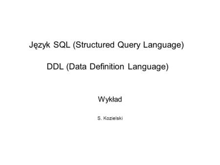 Język SQL (Structured Query Language) DDL (Data Definition Language) Wykład S. Kozielski.