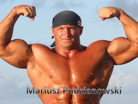 Mariusz Zbigniew Pudzianowski was born on 7 th Fabruary 1977. He was born in Biało Rawska in Poland. His father is Wojciech Pudzianowski - Polish weightlifter.