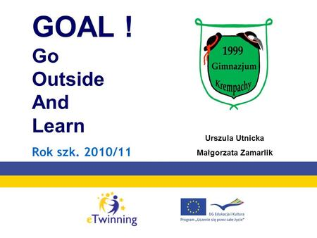 GOAL ! Go Outside And Learn Rok szk. 2010/11 Urszula Utnicka Małgorzata Zamarlik.