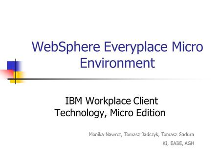 WebSphere Everyplace Micro Environment IBM Workplace Client Technology, Micro Edition Monika Nawrot, Tomasz Jadczyk, Tomasz Sadura KI, EAIiE, AGH.