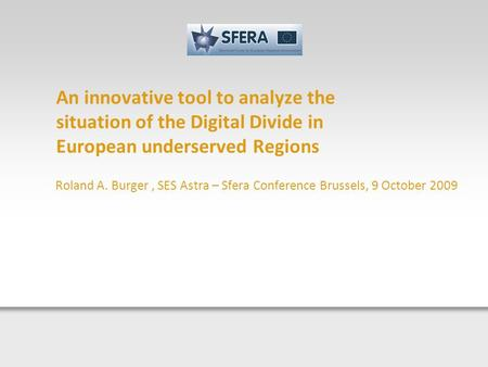 An innovative tool to analyze the situation of the Digital Divide in European underserved Regions Roland A. Burger, SES Astra – Sfera Conference Brussels,