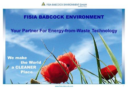 1 www.fisia-babcock.com FISIA BABCOCK ENVIRONMENT Your Partner For Energy-from-Waste Technology We make the World a CLEANER Place.