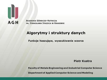 Piotr Kustra Faculty of Metals Engineering and Industrial Computer Science Department of Applied Computer Science and Modeling Algorytmy i struktury danych.