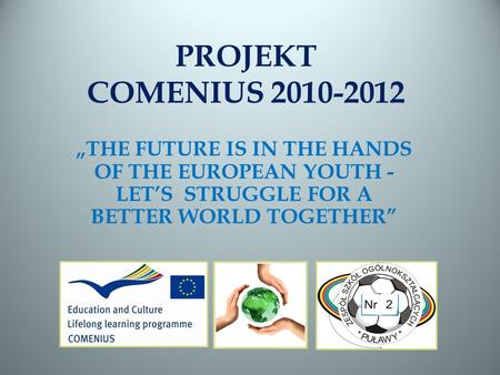 PROJEKT COMENIUS 2010-2012 THE FUTURE IS IN THE HANDS OF THE EUROPEAN YOUTH - LETS STRUGGLE FOR A BETTER WORLD TOGETHER.