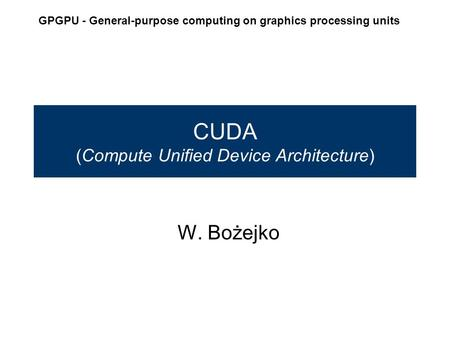 CUDA (Compute Unified Device Architecture) W. Bożejko GPGPU - General-purpose computing on graphics processing units.