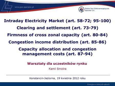 Energia w dobrych rękach Intraday Electricity Market (art. 58-72; 95-100) Clearing and settlement (art. 73-79) Firmness of cross zonal capacity (art. 80-84)