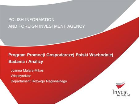 POLISH INFORMATION AND FOREIGN INVESTMENT AGENCY Program Promocji Gospodarczej Polski Wschodniej Badania i Analizy Joanna Malara-Mikos Wicedyrektor Departament.