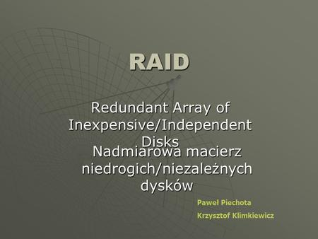 RAID Redundant Array of Inexpensive/Independent Disks Nadmiarowa macierz niedrogich/niezależnych dysków Paweł Piechota Krzysztof Klimkiewicz.