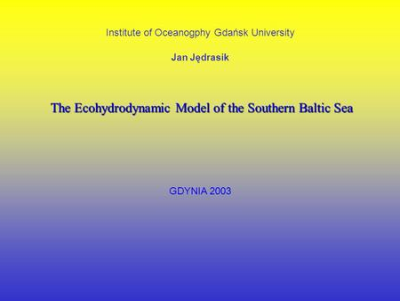 Institute of Oceanogphy Gdańsk University Jan Jędrasik The Ecohydrodynamic Model of the Southern Baltic Sea GDYNIA 2003.