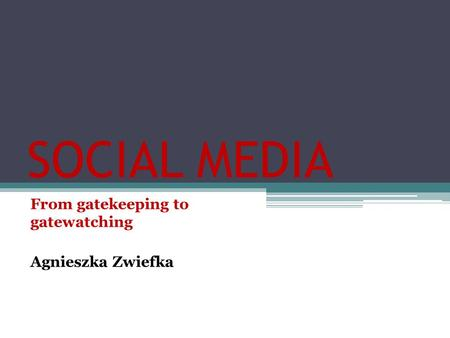 SOCIAL MEDIA From gatekeeping to gatewatching Agnieszka Zwiefka.