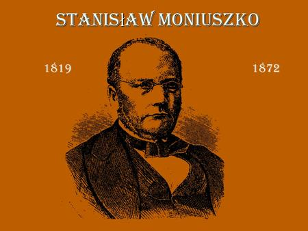 Stanis ł aw Moniuszko 1819 1872. Childhood Stanisław Moniuszko was born on 5 May 1819 in Ubiel, near Minsk. His interest in music became clear in his.