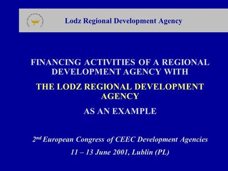 Lodz Regional Development Agency FINANCING ACTIVITIES OF A REGIONAL DEVELOPMENT AGENCY WITH THE LODZ REGIONAL DEVELOPMENT AGENCY AS AN EXAMPLE 2 nd European.