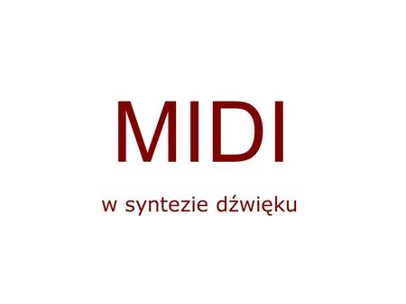 MIDI w syntezie dźwięku. MIDI MIDI – ang. Musical Instruments Digital Interface Standard komunikacji cyfrowych urządzeń dźwiękowych Zatwierdzony w roku.