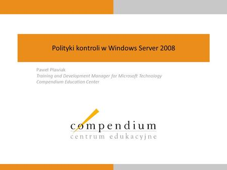 Polityki kontroli w Windows Server 2008 Paweł Pławiak Training and Development Manager for Microsoft Technology Compendium Education Center.