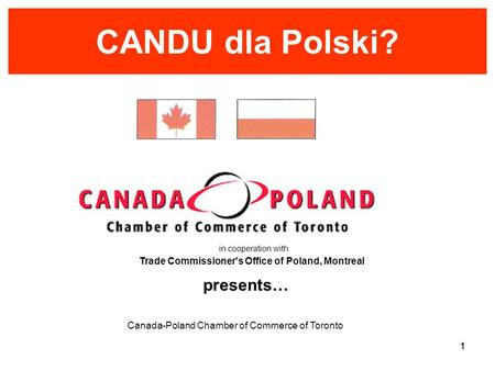 Canada-Poland Chamber of Commerce of Toronto 1 CANDU dla Polski? presents… in cooperation with Trade Commissioner's Office of Poland, Montreal 1.