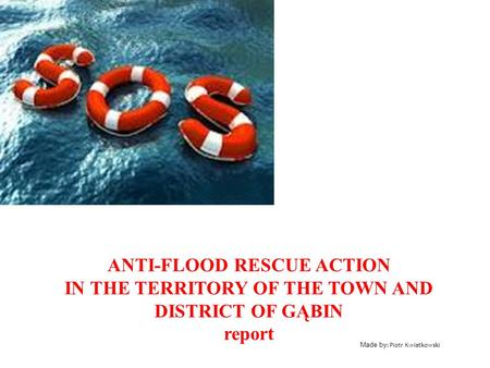 Made by : Piotr Kwiatkowski ANTI-FLOOD RESCUE ACTION IN THE TERRITORY OF THE TOWN AND DISTRICT OF GĄBIN report.