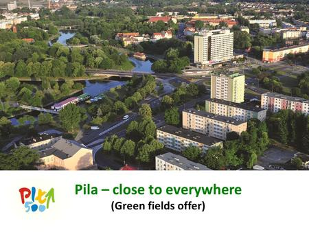 Pila – close to everywhere (Green fields offer). Plan prezentacji/Schedule of presentation Dlaczego w Pile/Why Piła SSE Pila/Special Economic Zone Ulgi.