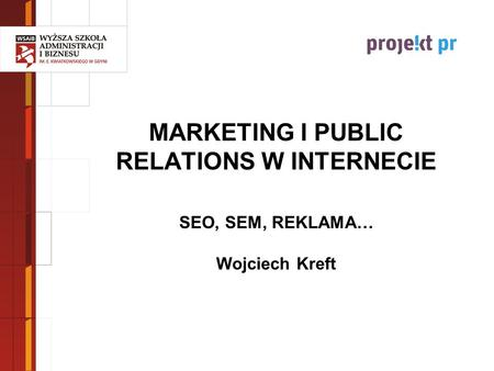 MARKETING I PUBLIC RELATIONS W INTERNECIE SEO, SEM, REKLAMA… Wojciech Kreft.