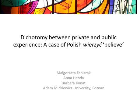 Dichotomy between private and public experience: A case of Polish wierzyć believe Małgorzata Fabiszak Anna Hebda Barbara Konat Adam Mickiewicz University,