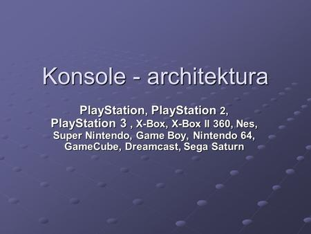 Konsole - architektura PlayStation, PlayStation 2, PlayStation 3, X-Box, X-Box II 360, Nes, Super Nintendo, Game Boy, Nintendo 64, GameCube, Dreamcast,