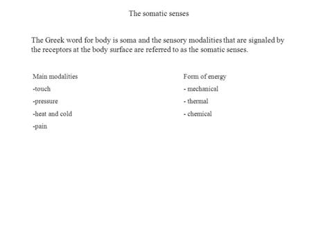 The somatic senses Main modalities -touch -pressure -heat and cold -pain Form of energy - mechanical - thermal - chemical The Greek word for body is soma.