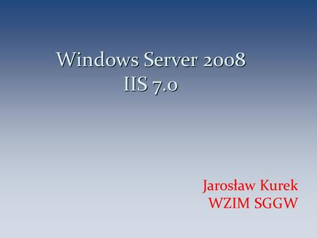 Windows Server 2008 IIS 7.0 Jarosław Kurek WZIM SGGW 1.
