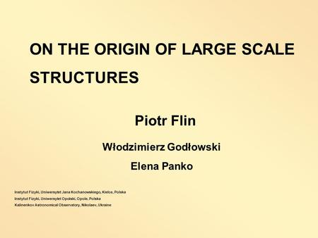 Włodzimierz Godłowski Elena Panko ON THE ORIGIN OF LARGE SCALE STRUCTURES Piotr Flin Instytut Fizyki, Uniwersytet Jana Kochanowskiego, Kielce, Polska Instytut.