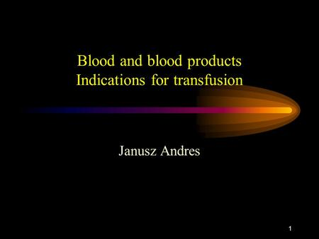 1 Blood and blood products Indications for transfusion Janusz Andres.