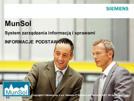 Copyright © Siemens sp. z o.o. Siemens IT Solution and Services 2007. All rights reserved. MunSol System zarządzania informacją i sprawami INFORMACJE PODSTAWOWE.