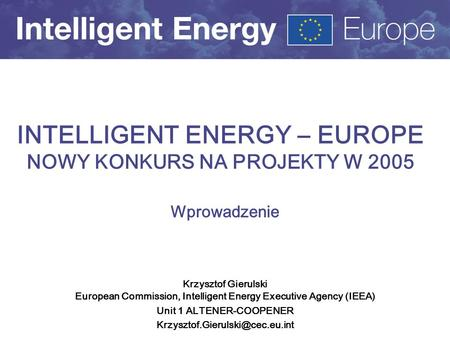 Krzysztof Gierulski European Commission, Intelligent Energy Executive Agency (IEEA) Unit 1 ALTENER-COOPENER INTELLIGENT.