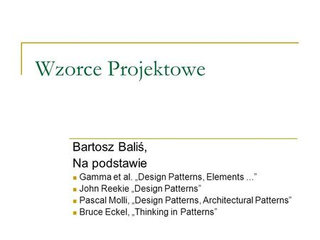 Wzorce Projektowe Bartosz Baliś, Na podstawie Gamma et al. Design Patterns, Elements... John Reekie Design Patterns Pascal Molli, Design Patterns, Architectural.