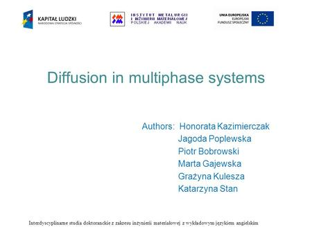 Diffusion in multiphase systems Authors: Honorata Kazimierczak Jagoda Poplewska Piotr Bobrowski Marta Gajewska Grażyna Kulesza Katarzyna Stan Interdyscyplinarne.