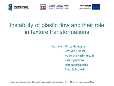 Instability of plastic flow and their role in texture transformations Authors: Marta Gajewska Grażyna Kulesza Honorata Kazimierczak Katarzyna Stan Jagoda.